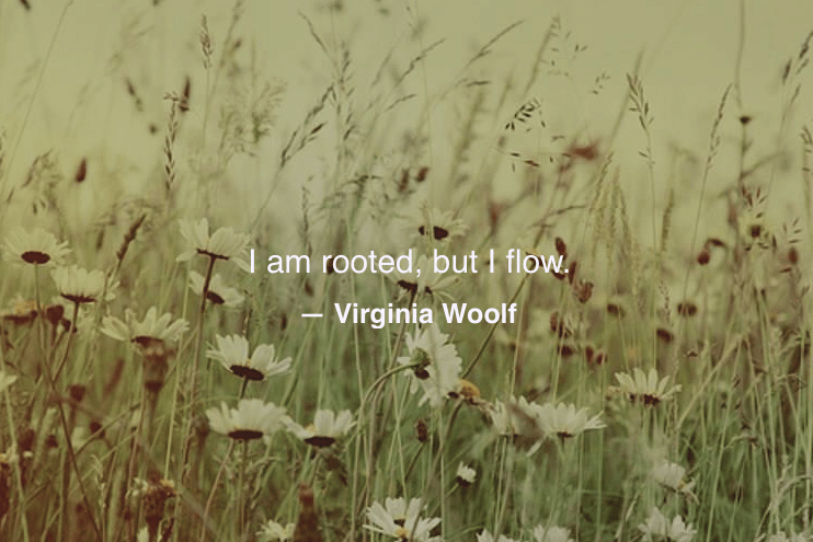 I am rooted but I flow - virginia woolf quote