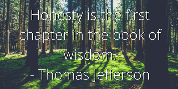 Honesty is the first chapter in the book of wisdom. - Thomas Jefferson